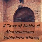 A Taste of Nobile di Montepulciano – Valdipiatta Winery